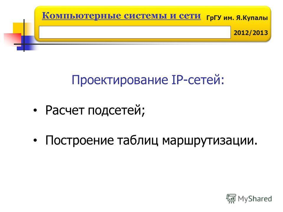 ГрГУ им. Я.Купалы 2012/2013 Компьютерные системы и сети Проектирование IP-сетей: Расчет подсетей; Построение таблиц маршрутизации.