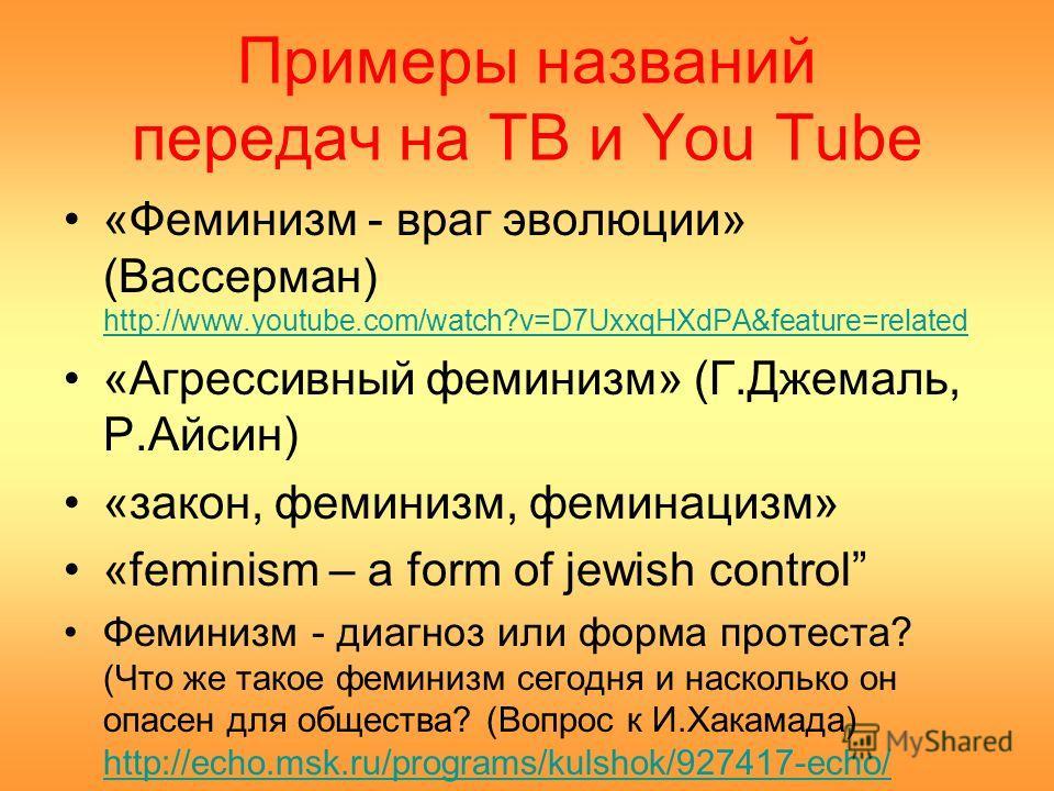 Примеры названий передач на ТВ и You Tube «Феминизм - враг эволюции» (Вассерман) http://www.youtube.com/watch?v=D7UxxqHXdPA&feature=related http://www.youtube.com/watch?v=D7UxxqHXdPA&feature=related «Агрессивный феминизм» (Г.Джемаль, Р.Айсин) «закон,