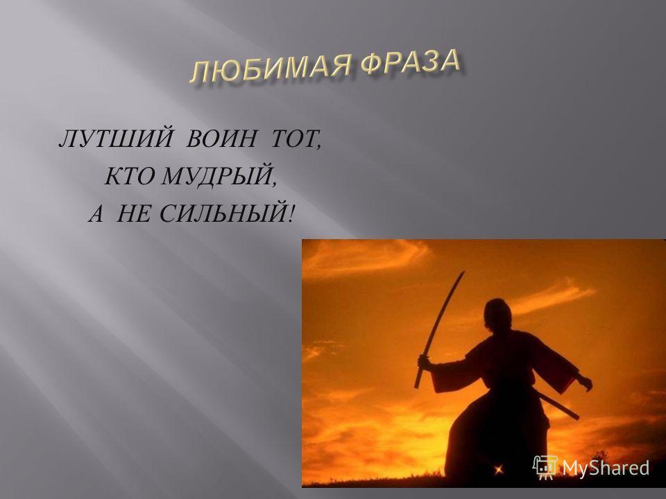 ЛУТШИЙ ВОИН ТОТ, КТО МУДРЫЙ, А НЕ СИЛЬНЫЙ !