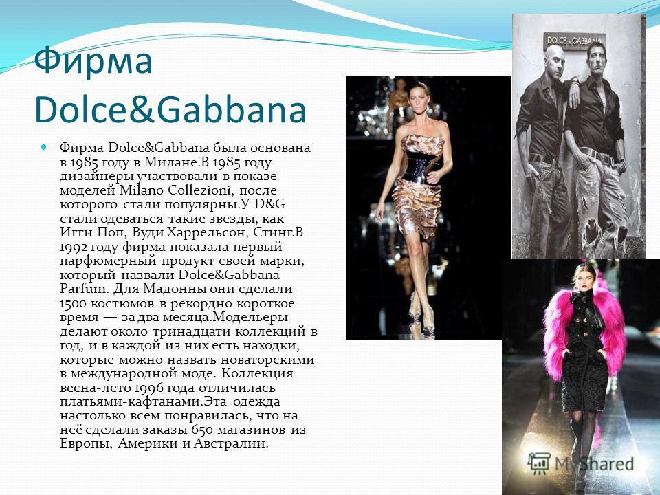 Фирма Dolce&Gabbana Фирма Dolce&Gabbana была основана в 1985 году в Милане.В 1985 году дизайнеры участвовали в показе моделей Milano Collezioni, после которого стали популярны.У D&G стали одеваться такие звезды, как Игги Поп, Вуди Харрельсон, Стинг.В