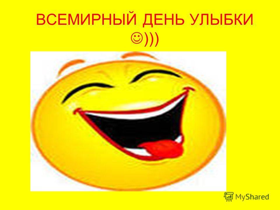 ВСЕМИРНЫЙ ДЕНЬ УЛЫБКИ )))