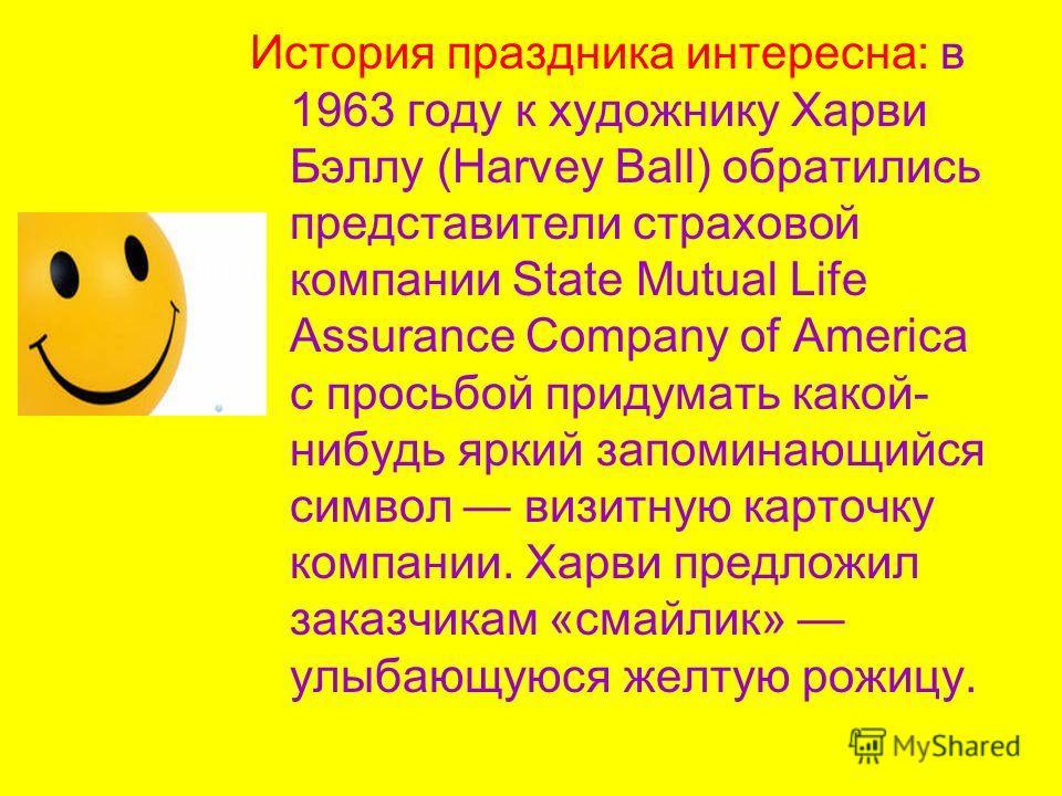 История праздника интересна: в 1963 году к художнику Харви Бэллу (Harvey Ball) обратились представители страховой компании State Mutual Life Assurance Company of America с просьбой придумать какой- нибудь яркий запоминающийся символ визитную карточку