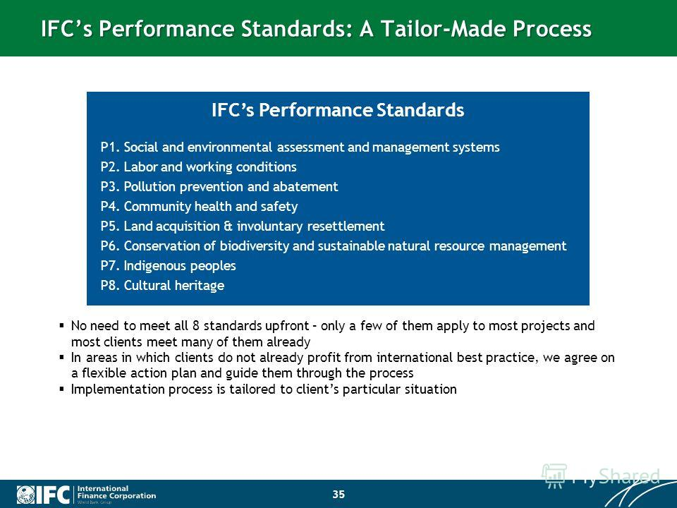 IFCs Performance Standards: A Tailor-Made Process 35 P1. Social and environmental assessment and management systems P2. Labor and working conditions P3. Pollution prevention and abatement P4. Community health and safety P5. Land acquisition & involun