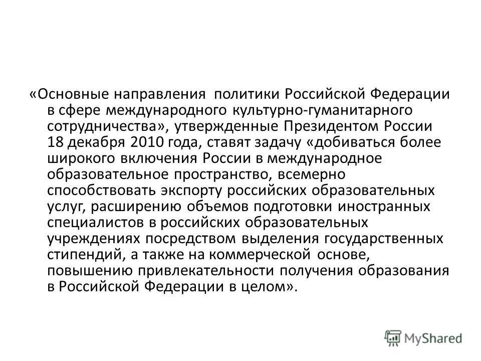«Основные направления политики Российской Федерации в сфере международного культурно-гуманитарного сотрудничества», утвержденные Президентом России 18 декабря 2010 года, ставят задачу «добиваться более широкого включения России в международное образо