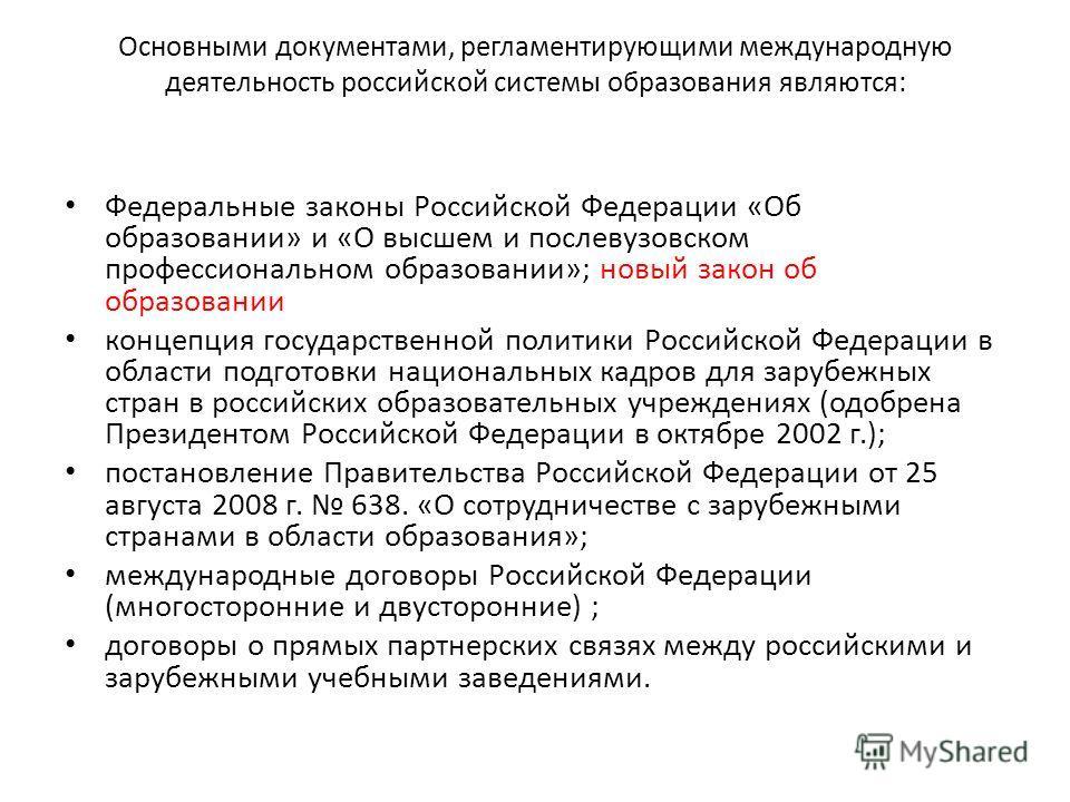 Основными документами, регламентирующими международную деятельность российской системы образования являются: Федеральные законы Российской Федерации «Об образовании» и «О высшем и послевузовском профессиональном образовании»; новый закон об образован