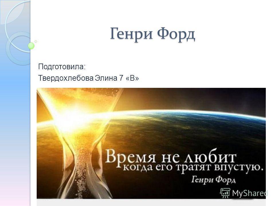 Генри Форд Подготовила: Твердохлебова Элина 7 «В»