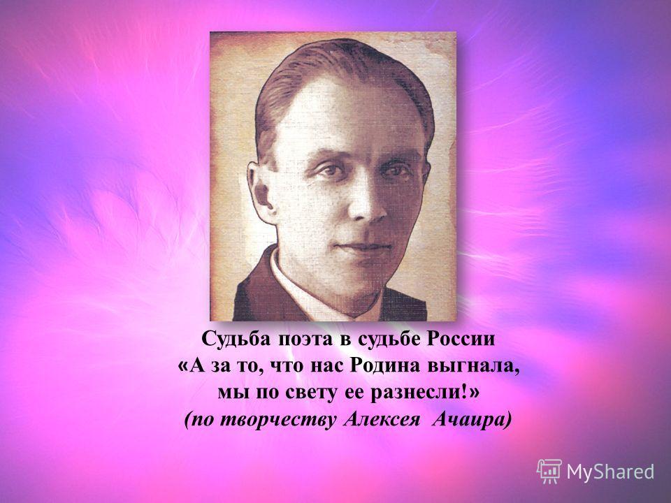 Судьба поэта в судьбе России « А за то, что нас Родина выгнала, мы по свету ее разнесли! » (по творчеству Алексея Ачаира)