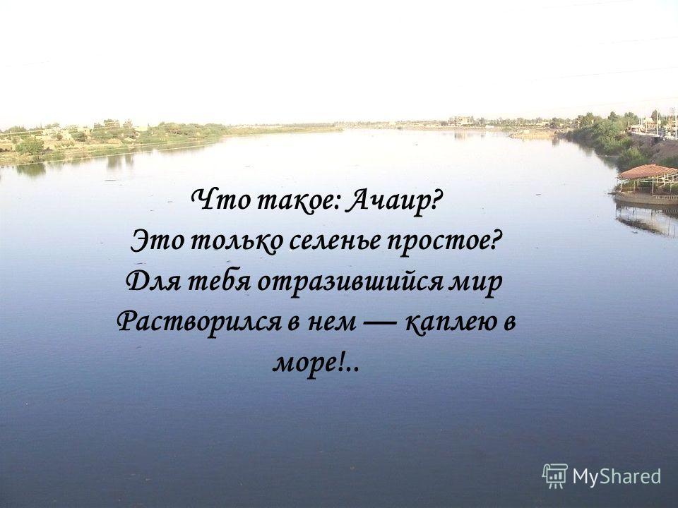 Что такое: Ачаир? Это только селенье простое? Для тебя отразившийся мир Растворился в нем каплею в море!..