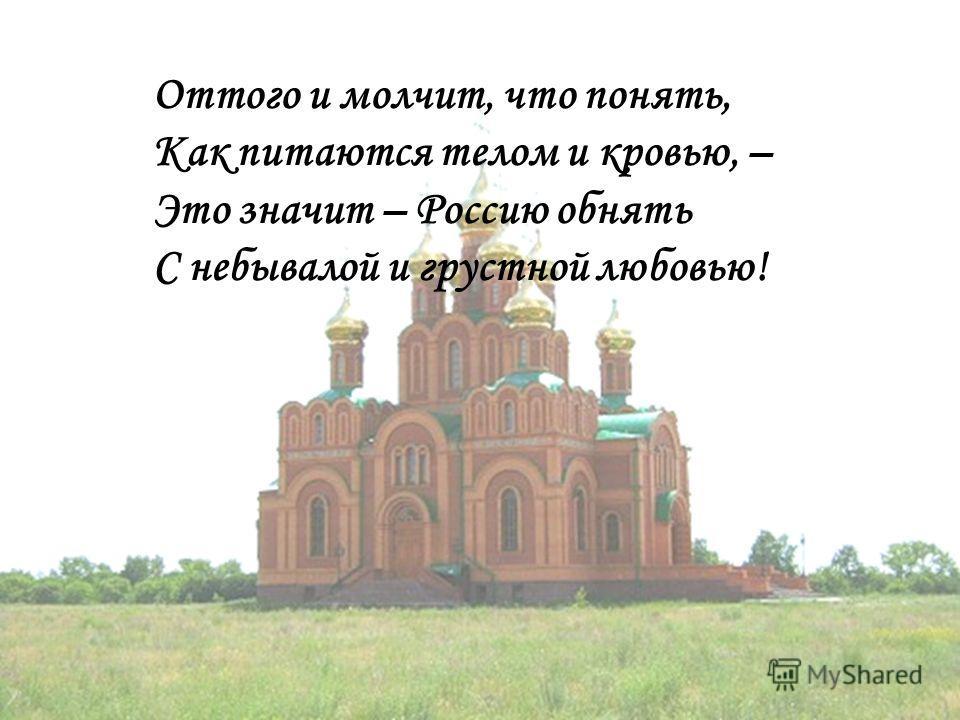 Оттого и молчит, что понять, Как питаются телом и кровью, – Это значит – Россию обнять С небывалой и грустной любовью!