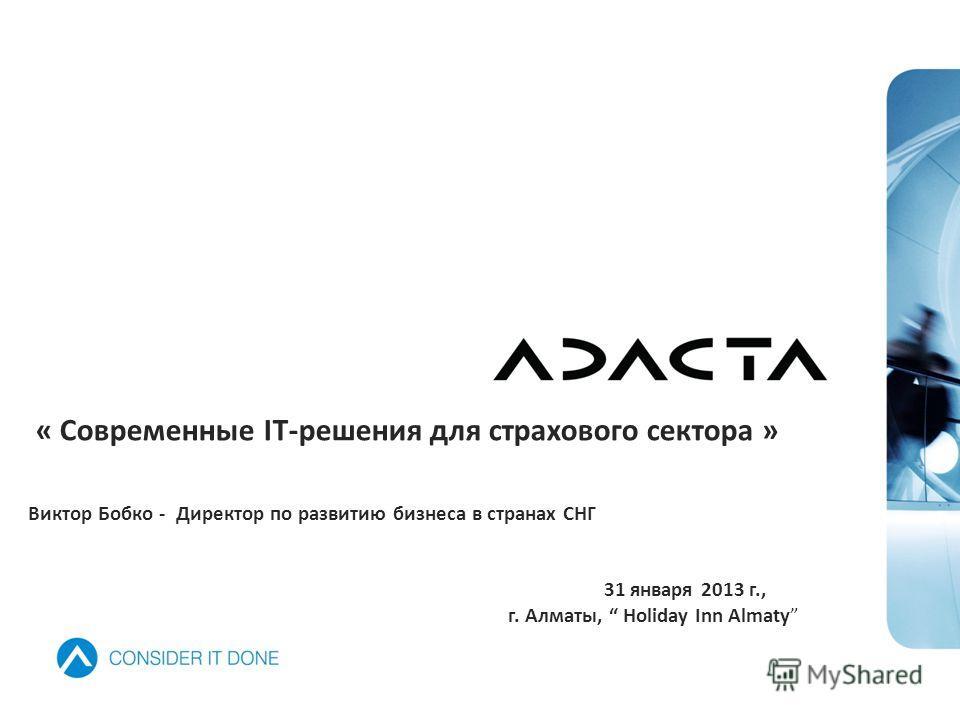 « Современные IT-решения для страхового сектора » Виктор Бобко - Директор по развитию бизнеса в странах СНГ 31 января 2013 г., г. Алматы, Holiday Inn Almaty