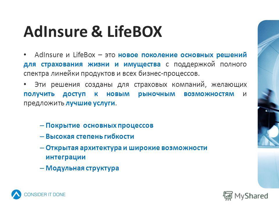 AdInsure & LifeBOX AdInsure и LifeBox – это новое поколение основных решений для страхования жизни и имущества с поддержкой полного спектра линейки продуктов и всех бизнес-процессов. Эти решения созданы для страховых компаний, желающих получить досту