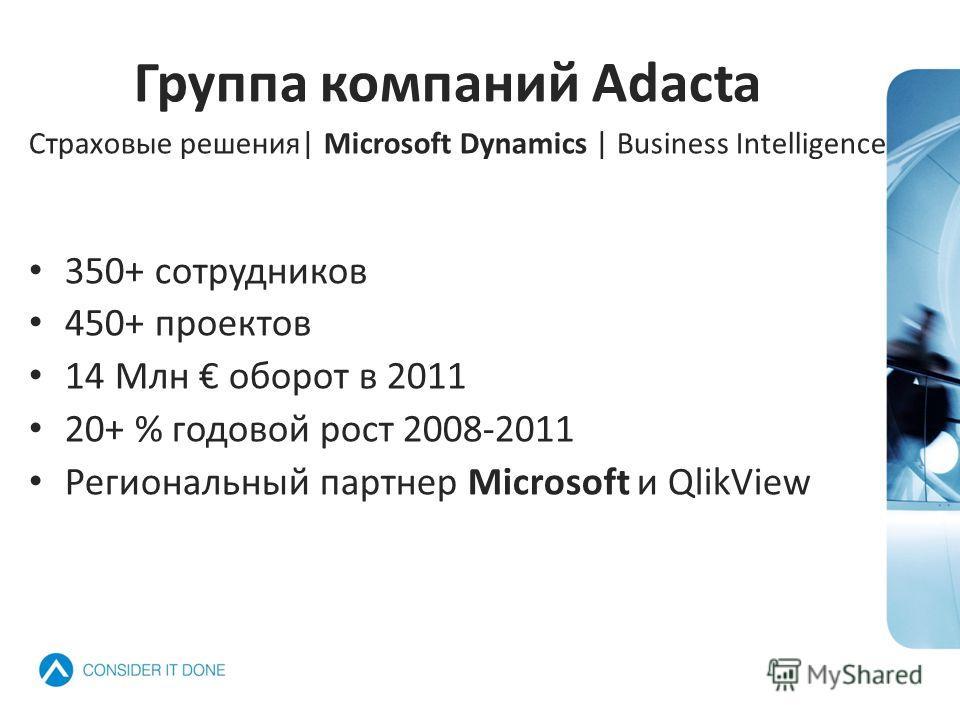 Группа компаний Adacta Страховые решения| Microsoft Dynamics | Business Intelligence 350+ сотрудников 450+ проектов 14 Млн оборот в 2011 20+ % годовой рост 2008-2011 Региональный партнер Microsoft и QlikView