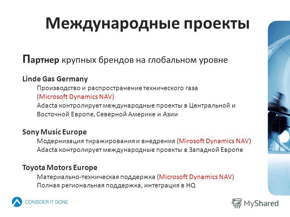 П артнер крупных брендов на глобальном уровне Linde Gas Germany Производство и распространение технического газа (Microsoft Dynamics NAV) Adacta контролирует международные проекты в Центральной и Восточной Европе, Северной Америке и Азии Sony Music E