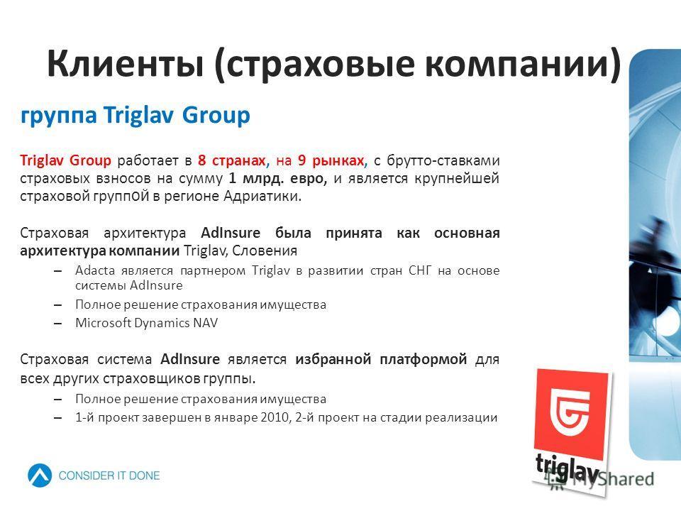 Triglav Group работает в 8 странах, на 9 рынках, с брутто-ставками страховых взносов на сумму 1 млрд. евро, и является крупнейшей страховой групп ой в регионе Адриатики. Страховая архитектура AdInsure была принята как основная архитектура компании Tr