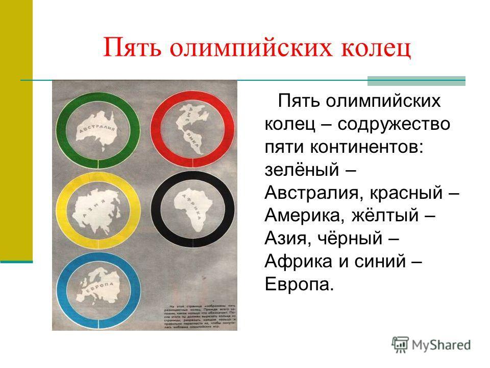 Пять олимпийских колец Пять олимпийских колец – содружество пяти континентов: зелёный – Австралия, красный – Америка, жёлтый – Азия, чёрный – Африка и синий – Европа.