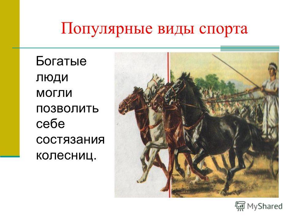 Популярные виды спорта Богатые люди могли позволить себе состязания колесниц.