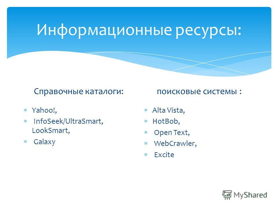 Информационные ресурсы: Справочные каталоги: Y ahoo!, I nfoSeek/UltraSmart, LookSmart, G alaxy поисковые системы : A lta Vista, H otBob, O pen Text, W ebCrawler, E xcite