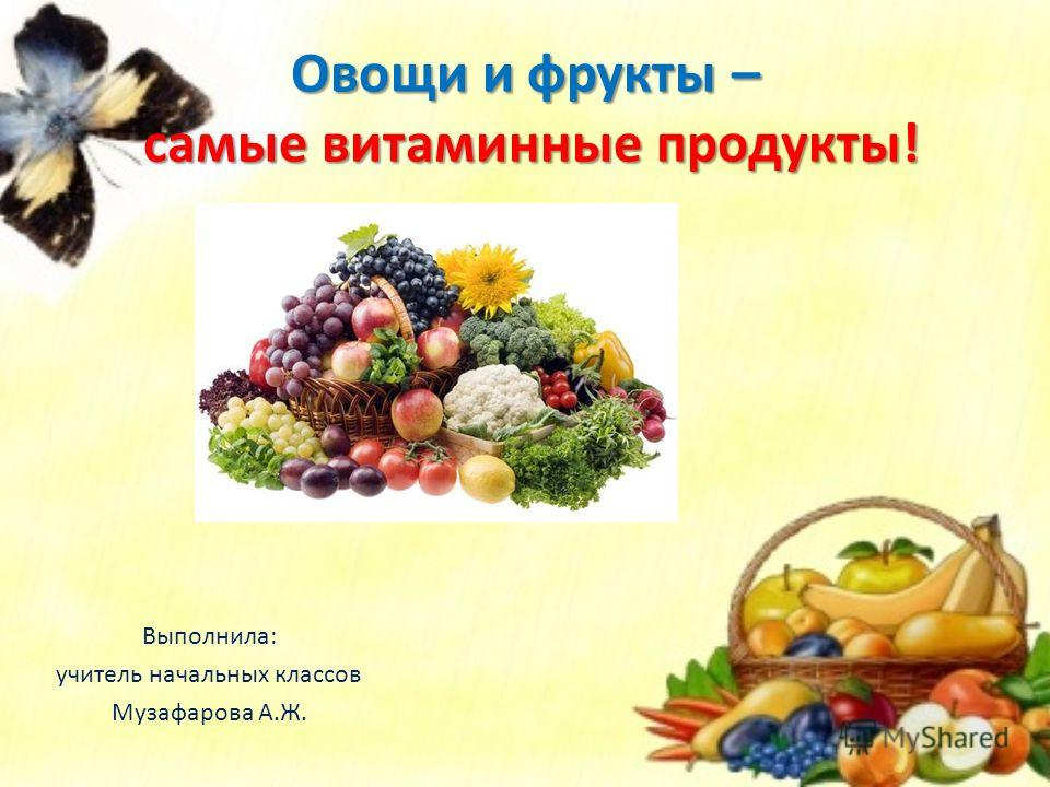 Овощи и фрукты – самые витаминные продукты! Выполнила: учитель начальных классов Музафарова А.Ж.