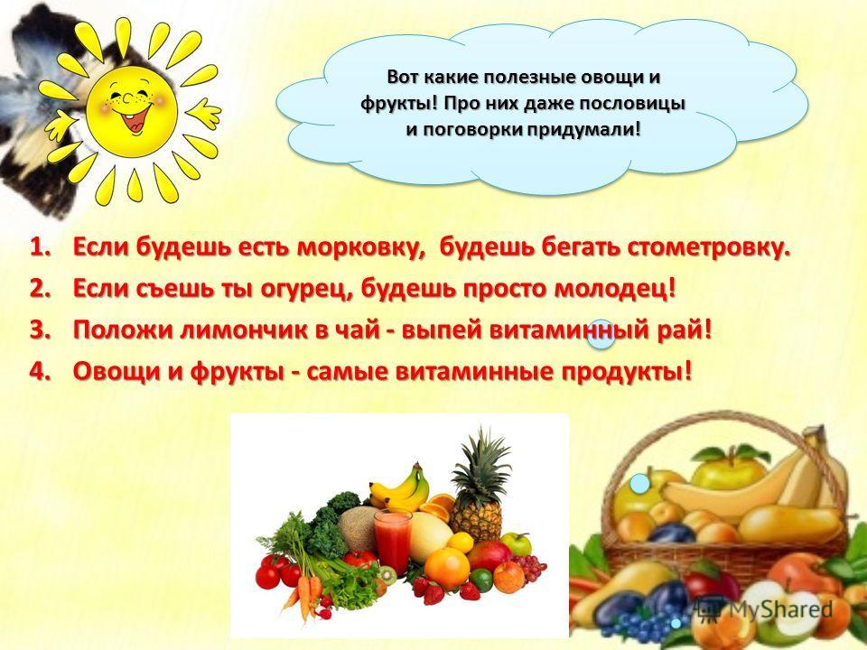 Вот какие полезные овощи и фрукты! Про них даже пословицы и поговорки придумали! 1.Если будешь есть морковку, будешь бегать стометровку. 2.Если съешь ты огурец, будешь просто молодец! 3.Положи лимончик в чай - выпей витаминный рай! 4.Овощи и фрукты -