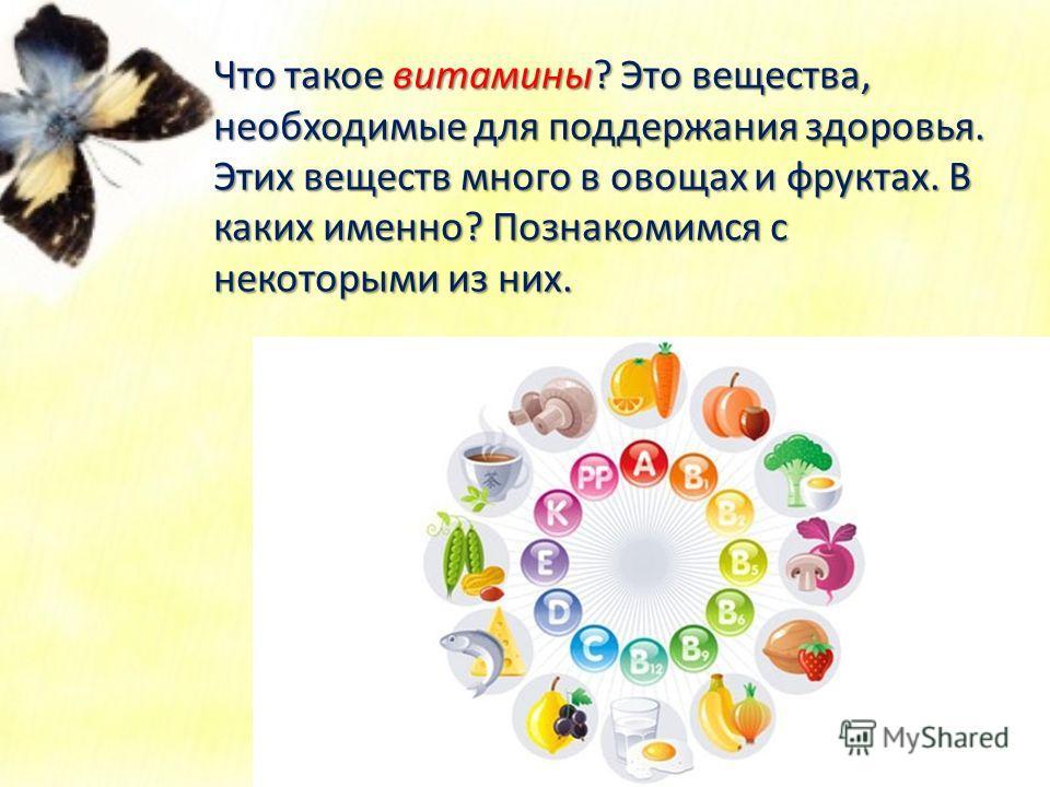 Что такое витамины? Это вещества, необходимые для поддержания здоровья. Этих веществ много в овощах и фруктах. В каких именно? Познакомимся с некоторыми из них.