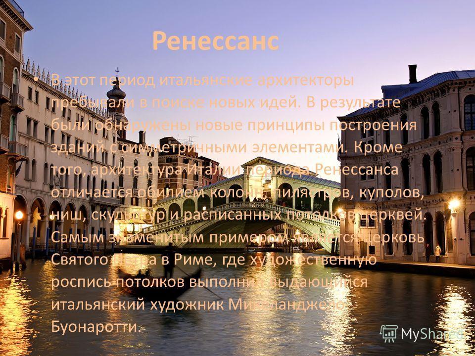 Ренессанс В этот период итальянские архитекторы пребывали в поиске новых идей. В результате были обнаружены новые принципы построения зданий с симметричными элементами. Кроме того, архитектура Италии периода Ренессанса отличается обилием колонн, пиля
