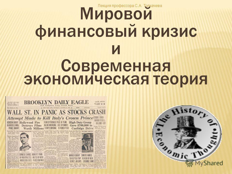 Мировой финансовый кризис и Современная экономическая теория Лекция профессора С.А. Толкачева
