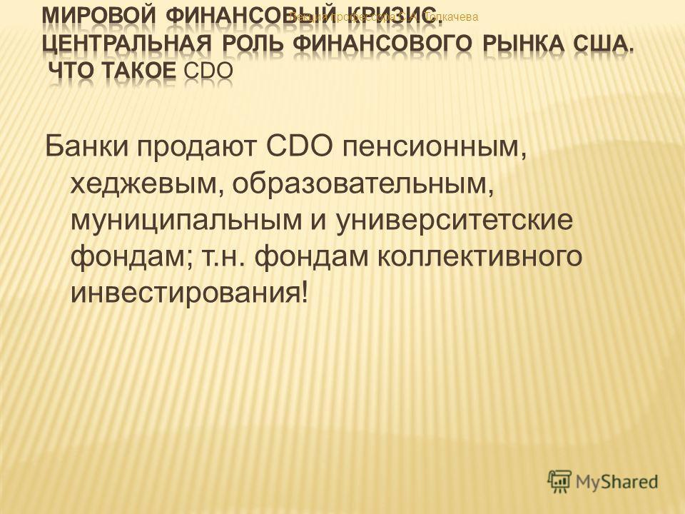 Банки продают CDO пенсионным, хеджевым, образовательным, муниципальным и университетские фондам; т.н. фондам коллективного инвестирования! Лекция профессора С.А. Толкачева