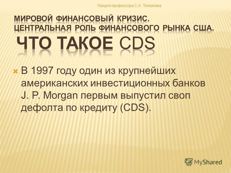 В 1997 году один из крупнейших американских инвестиционных банков J. P. Morgan первым выпустил своп дефолта по кредиту (CDS). Лекция профессора С.А. Толкачева