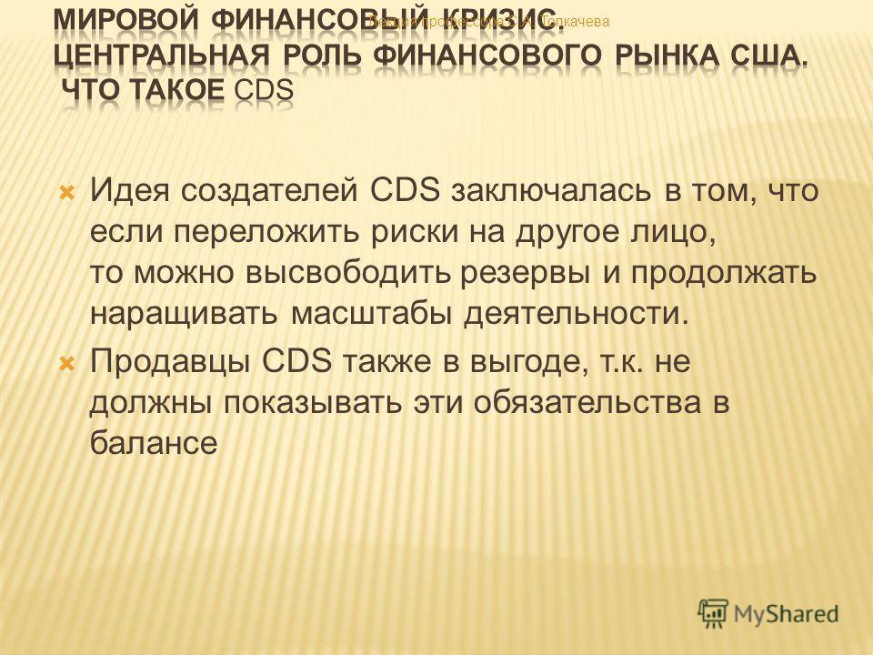 Идея создателей CDS заключалась в том, что если переложить риски на другое лицо, то можно высвободить резервы и продолжать наращивать масштабы деятельности. Продавцы CDS также в выгоде, т.к. не должны показывать эти обязательства в балансе Лекция про