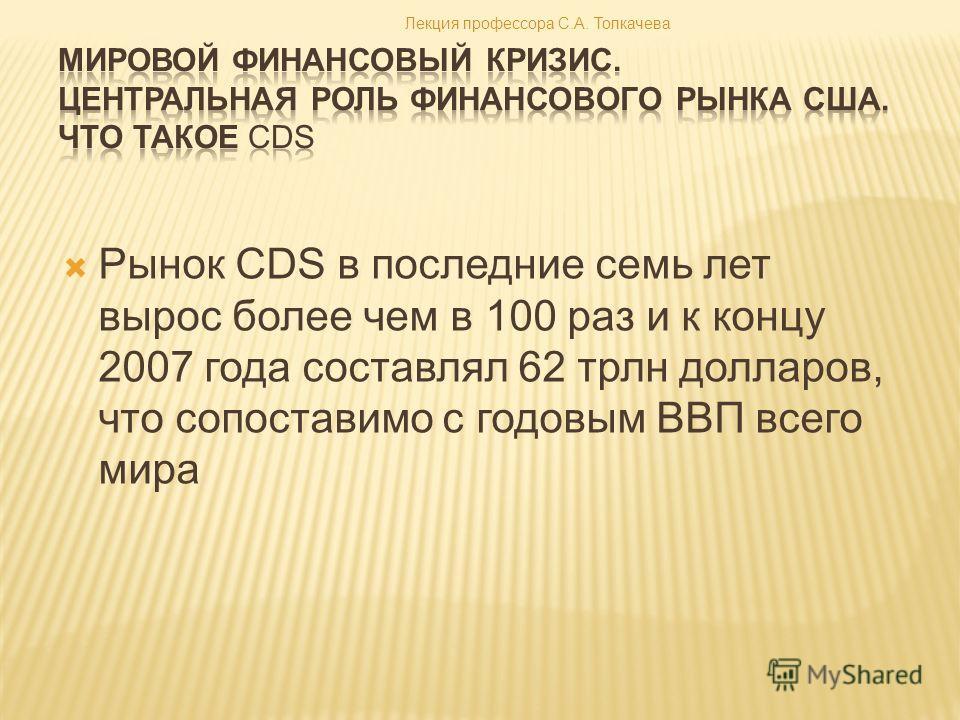 Рынок CDS в последние семь лет вырос более чем в 100 раз и к концу 2007 года составлял 62 трлн долларов, что сопоставимо с годовым ВВП всего мира Лекция профессора С.А. Толкачева
