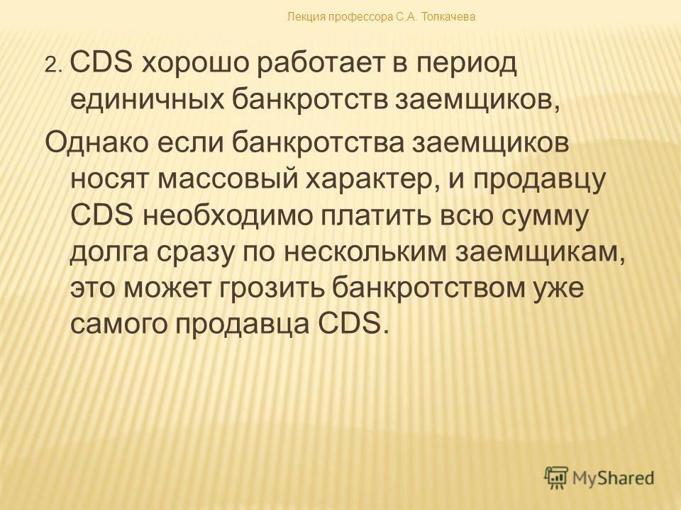 2. CDS хорошо работает в период единичных банкротств заемщиков, Однако если банкротства заемщиков носят массовый характер, и продавцу CDS необходимо платить всю сумму долга сразу по нескольким заемщикам, это может грозить банкротством уже самого прод