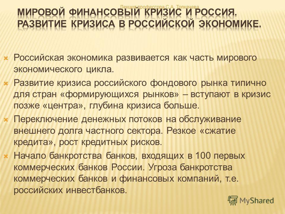 Российская экономика развивается как часть мирового экономического цикла. Развитие кризиса российского фондового рынка типично для стран «формирующихся рынков» – вступают в кризис позже «центра», глубина кризиса больше. Переключение денежных потоков