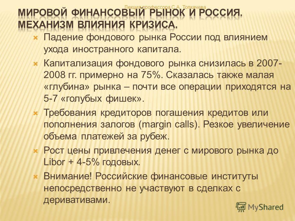 Падение фондового рынка России под влиянием ухода иностранного капитала. Капитализация фондового рынка снизилась в 2007- 2008 гг. примерно на 75%. Сказалась также малая «глубина» рынка – почти все операции приходятся на 5-7 «голубых фишек». Требовани