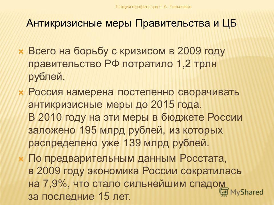 Всего на борьбу с кризисом в 2009 году правительство РФ потратило 1,2 трлн рублей. Россия намерена постепенно сворачивать антикризисные меры до 2015 года. В 2010 году на эти меры в бюджете России заложено 195 млрд рублей, из которых распределено уже