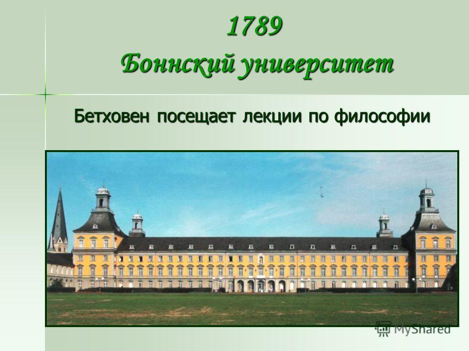1789 Боннский университет Бетховен посещает лекции по философии