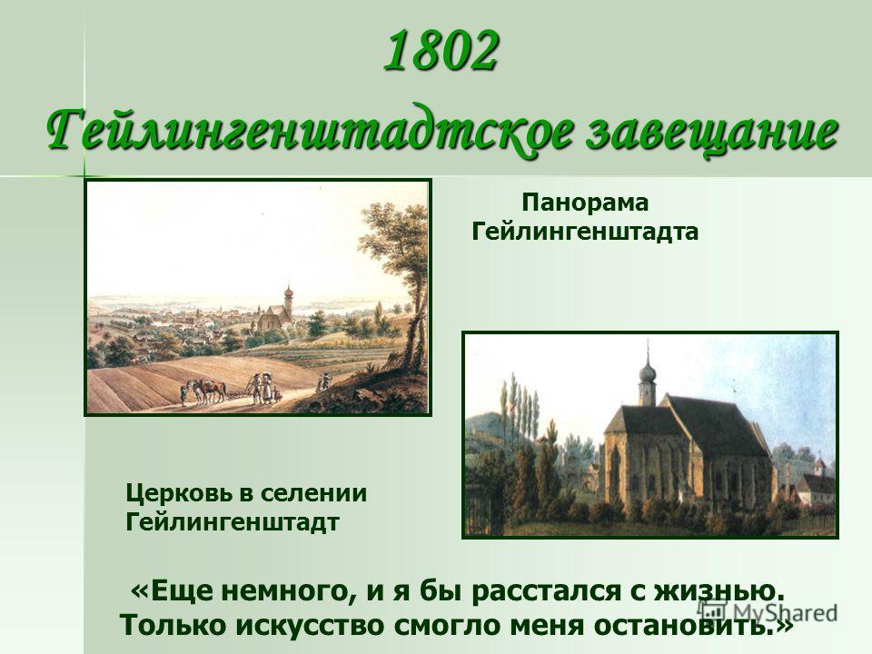 1802 Гейлингенштадтское завещание Панорама Гейлингенштадта Церковь в селении Гейлингенштадт «Еще немного, и я бы расстался с жизнью. Только искусство смогло меня остановить.»