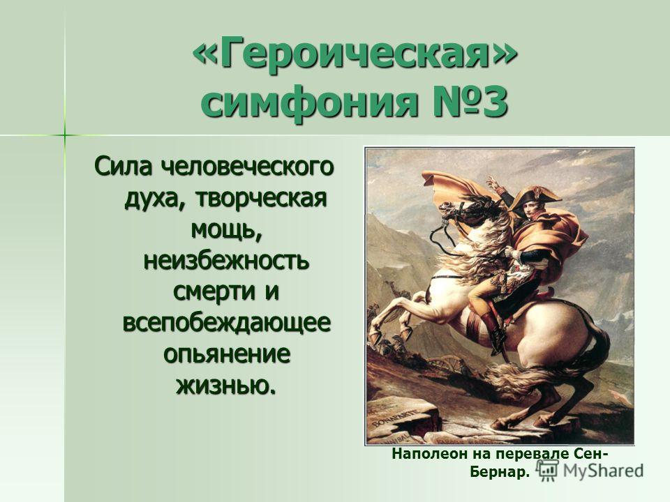 «Героическая» симфония 3 Сила человеческого духа, творческая мощь, неизбежность смерти и всепобеждающее опьянение жизнью. Наполеон на перевале Сен- Бернар.