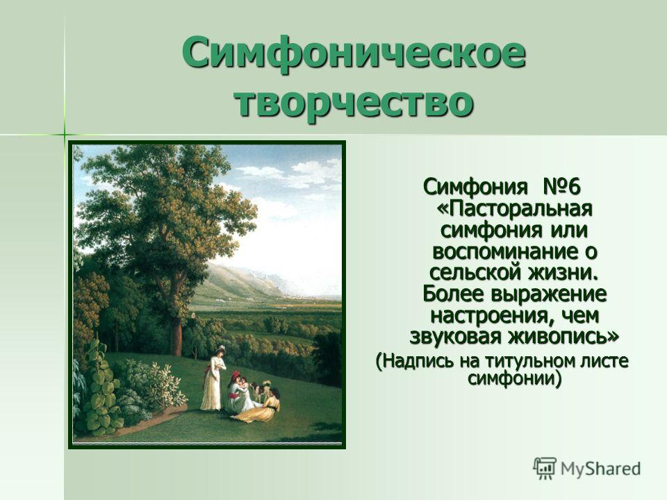 Симфоническое творчество Симфония 6 «Пасторальная симфония или воспоминание о сельской жизни. Более выражение настроения, чем звуковая живопись» (Надпись на титульном листе симфонии)
