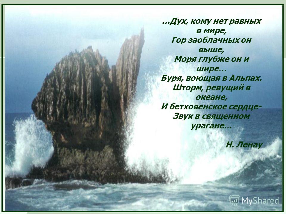 …Дух, кому нет равных в мире, Гор заоблачных он выше, Моря глубже он и шире… Буря, воющая в Альпах. Шторм, ревущий в океане, И бетховенское сердце- Звук в священном урагане… Н. Ленау