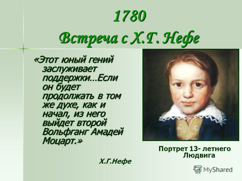 1780 Встреча с Х.Г. Нефе «Этот юный гений заслуживает поддержки…Если он будет продолжать в том же духе, как и начал, из него выйдет второй Вольфганг Амадей Моцарт.» Х.Г.Нефе Портрет 13- летнего Людвига