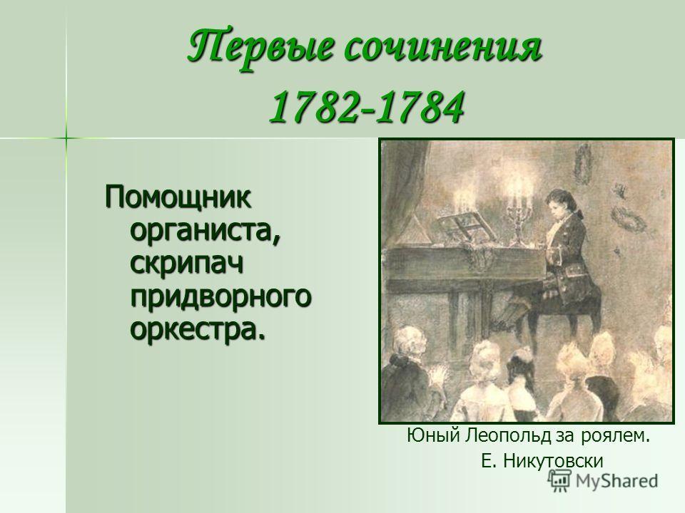 Первые сочинения 1782-1784 Юный Леопольд за роялем. Е. Никутовски Помощник органиста, скрипач придворного оркестра.