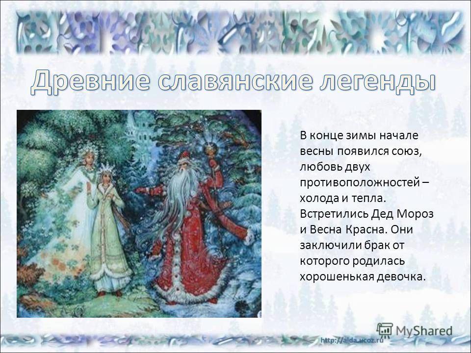 В конце зимы начале весны появился союз, любовь двух противоположностей – холода и тепла. Встретились Дед Мороз и Весна Красна. Они заключили брак от которого родилась хорошенькая девочка.