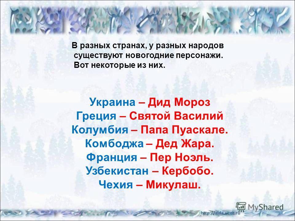 В разных странах, у разных народов существуют новогодние персонажи. Вот некоторые из них. Украина – Дид Мороз Греция – Святой Василий Колумбия – Папа Пуаскале. Комбоджа – Дед Жара. Франция – Пер Ноэль. Узбекистан – Кербобо. Чехия – Микулаш.