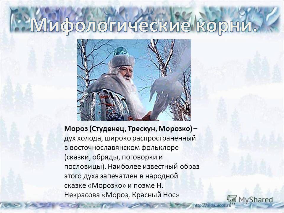 Мороз (Студенец, Трескун, Морозко) – дух холода, широко распространенный в восточнославянском фольклоре (сказки, обряды, поговорки и пословицы). Наиболее известный образ этого духа запечатлен в народной сказке «Морозко» и поэме Н. Некрасова «Мороз, К