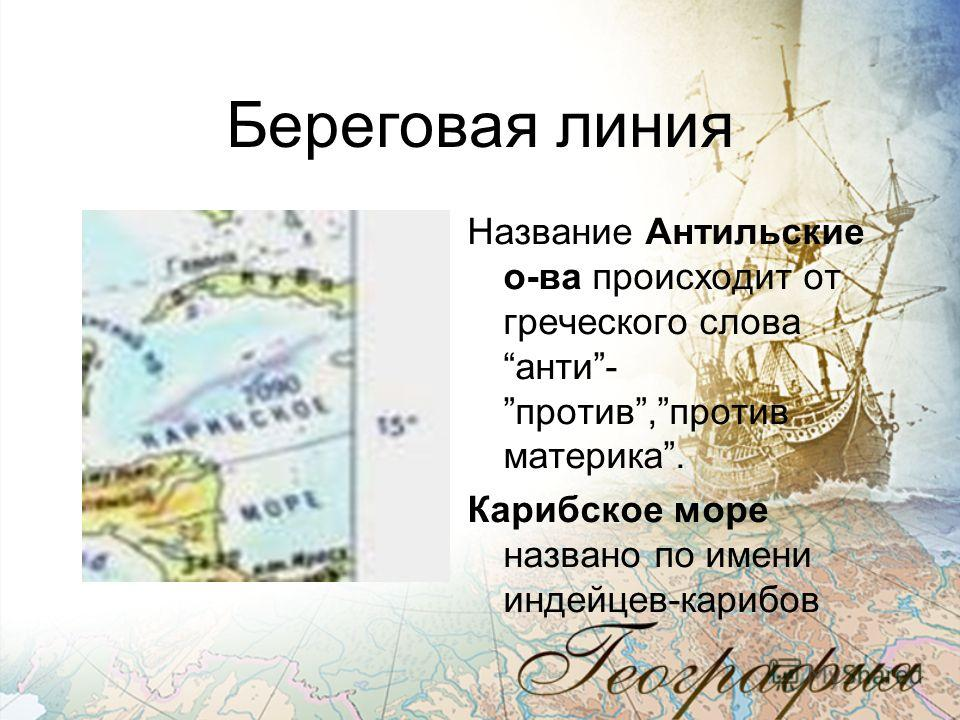 Береговая линия Название Антильские о-ва происходит от греческого словаанти-против,против материка. Карибское море названо по имени индейцев-карибов