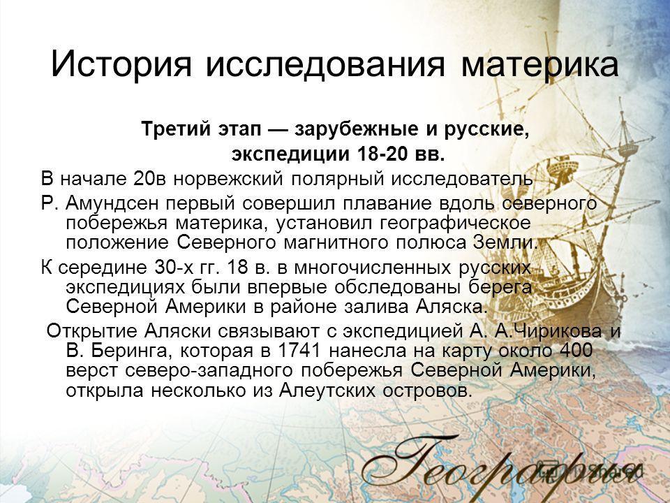 История исследования материка Третий этап зарубежные и русские, экспедиции 18-20 вв. В начале 20в норвежский полярный исследователь Р. Амундсен первый совершил плавание вдоль северного побережья материка, установил географическое положение Северного