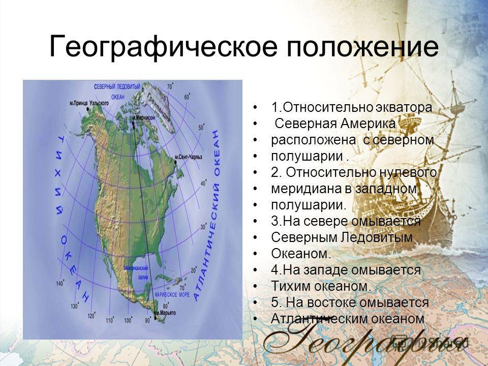 Географическое положение 1.Относительно экватора Северная Америка расположена с северном полушарии. 2. Относительно нулевого меридиана в западном полушарии. 3.На севере омывается Северным Ледовитым Океаном. 4.На западе омывается Тихим океаном. 5. На