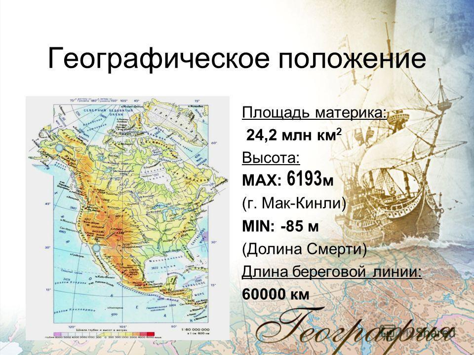 Географическое положение Площадь материка: 24,2 млн км 2 Высота: MAX: 6193м (г. Мак-Кинли) MIN: -85 м (Долина Смерти) Длина береговой линии: 60000 км