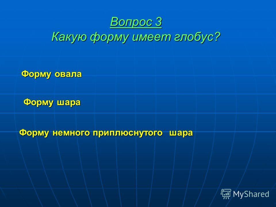 Вопрос 3 Какую форму имеет глобус? Форму овала Форму шара Форму немного приплюснутого шара Форму немного приплюснутого шара