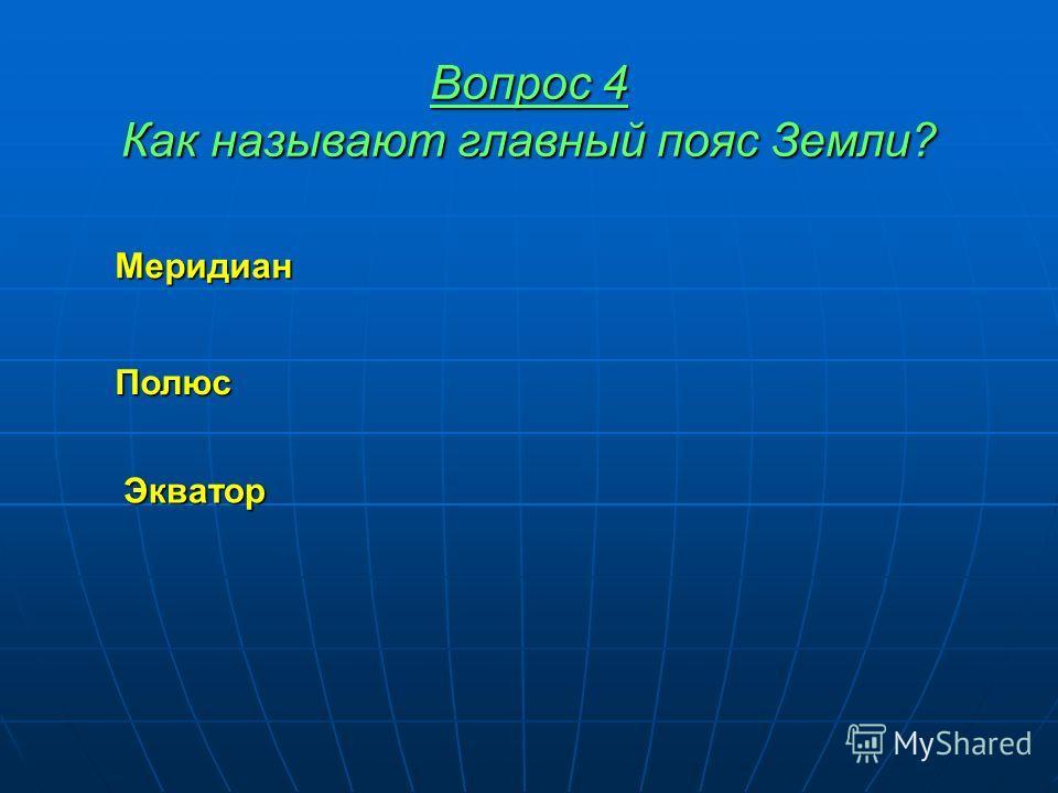 Вопрос 4 Как называют главный пояс Земли? Меридиан Полюс Экватор